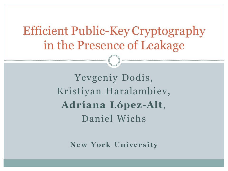Yevgeniy Dodis, Kristiyan Haralambiev, Adriana López-Alt, Daniel Wichs New York University Efficient Public-Key Cryptography in the Presence of Leakage