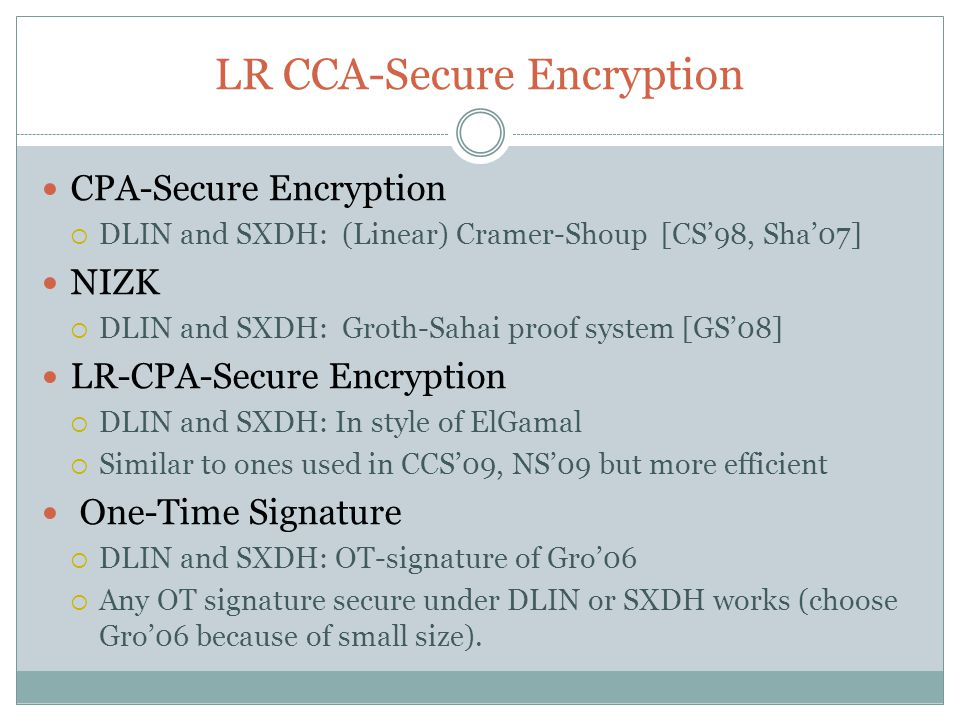 LR CCA-Secure Encryption CPA-Secure Encryption  DLIN and SXDH: (Linear) Cramer-Shoup [CS'98, Sha'07] NIZK  DLIN and SXDH: Groth-Sahai proof system [GS'08] LR-CPA-Secure Encryption  DLIN and SXDH: In style of ElGamal  Similar to ones used in CCS'09, NS'09 but more efficient One-Time Signature  DLIN and SXDH: OT-signature of Gro'06  Any OT signature secure under DLIN or SXDH works (choose Gro'06 because of small size).