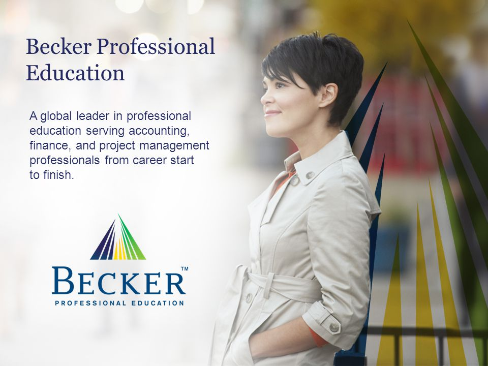 Becker Professional Education A global leader in professional education serving accounting, finance, and project management professionals from career
