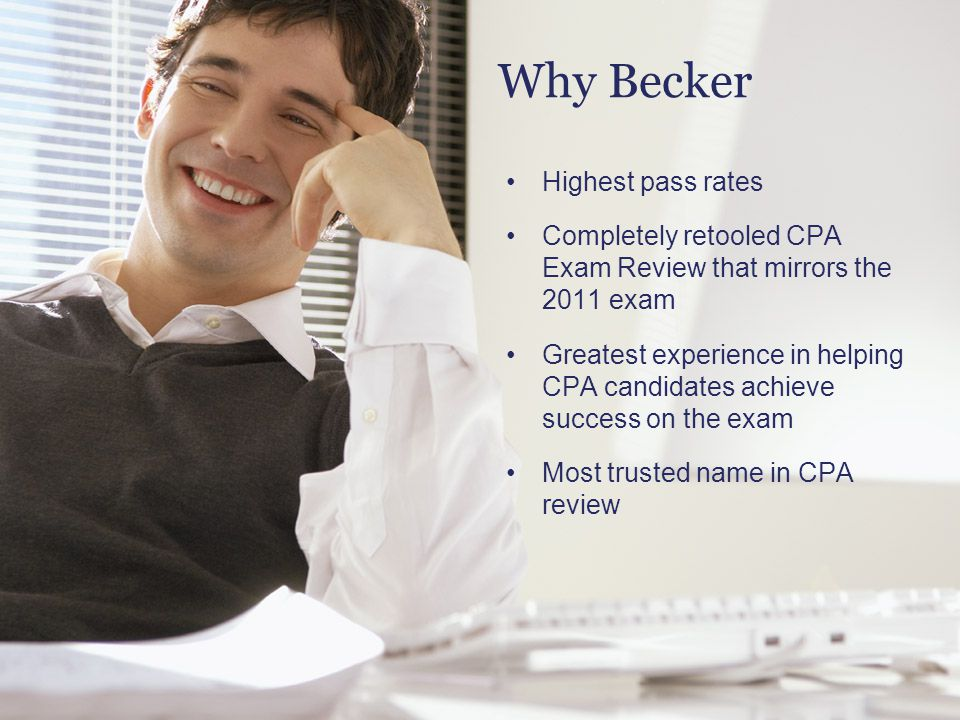Why Becker Highest pass rates Completely retooled CPA Exam Review that mirrors the 2011 exam Greatest experience in helping CPA candidates achieve suc