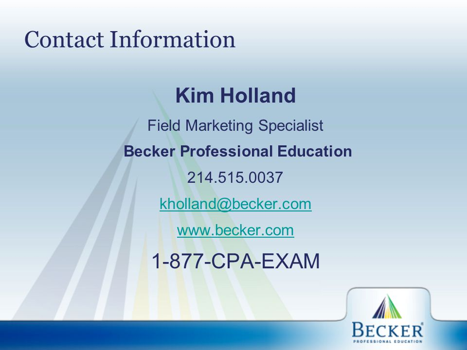 Contact Information Kim Holland Field Marketing Specialist Becker Professional Education 214.515.0037 kholland@becker.com www.becker.com 1-877-CPA-EXAM