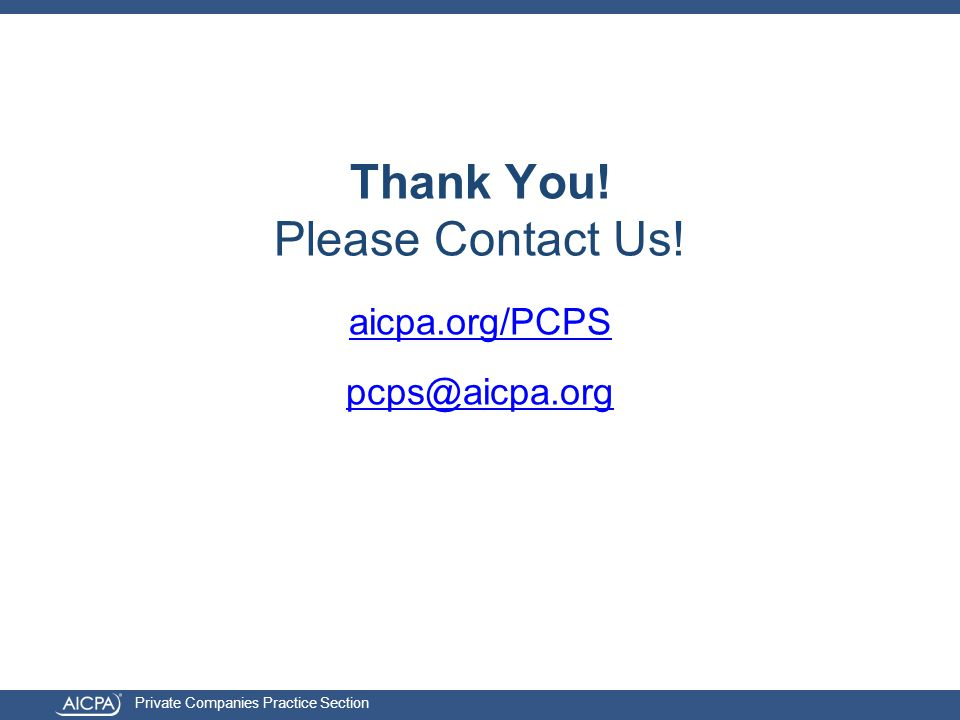 Private Companies Practice Section aicpa.org/PCPS pcps@aicpa.org Thank You! Please Contact Us!