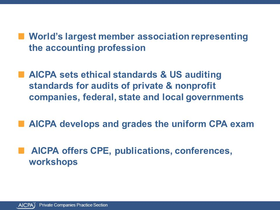 Private Companies Practice Section World's largest member association representing the accounting profession AICPA sets ethical standards & US auditing standards for audits of private & nonprofit companies, federal, state and local governments AICPA develops and grades the uniform CPA exam AICPA offers CPE, publications, conferences, workshops