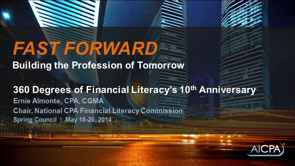 FAST FORWARD Building the Profession of Tomorrow 360 Degrees of Financial Literacy's 10 th Anniversary Ernie Almonte, CPA, CGMA Chair, National CPA Financial Literacy Commission Spring Council | May 18-20, 2014