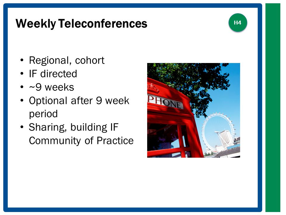 Weekly Teleconferences Regional, cohort IF directed ~9 weeks Optional after 9 week period Sharing, building IF Community of Practice H4