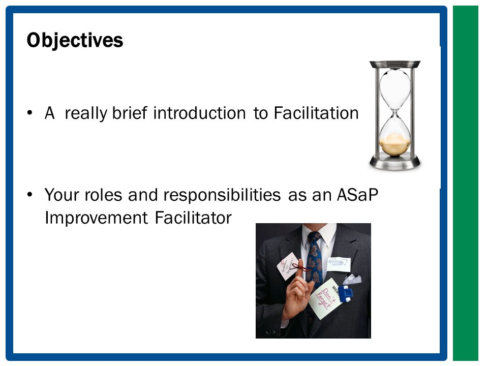 Objectives A really brief introduction to Facilitation Your roles and responsibilities as an ASaP Improvement Facilitator