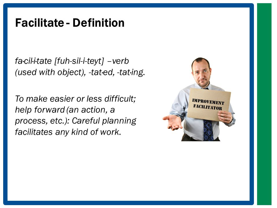 Facilitate - Definition fa·cil·i·tate [fuh-sil-i-teyt] –verb (used with object), -tat·ed, -tat·ing.