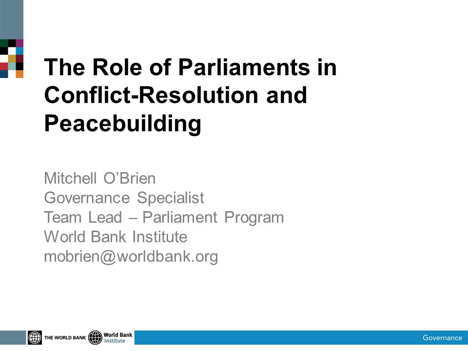 The Role of Parliaments in Conflict-Resolution and Peacebuilding Mitchell O'Brien Governance Specialist Team Lead – Parliament Program World Bank Institute mobrien@worldbank.org