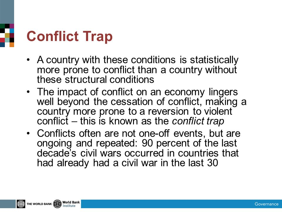 Conflict Trap A country with these conditions is statistically more prone to conflict than a country without these structural conditions The impact of conflict on an economy lingers well beyond the cessation of conflict, making a country more prone to a reversion to violent conflict – this is known as the conflict trap Conflicts often are not one-off events, but are ongoing and repeated: 90 percent of the last decade's civil wars occurred in countries that had already had a civil war in the last 30