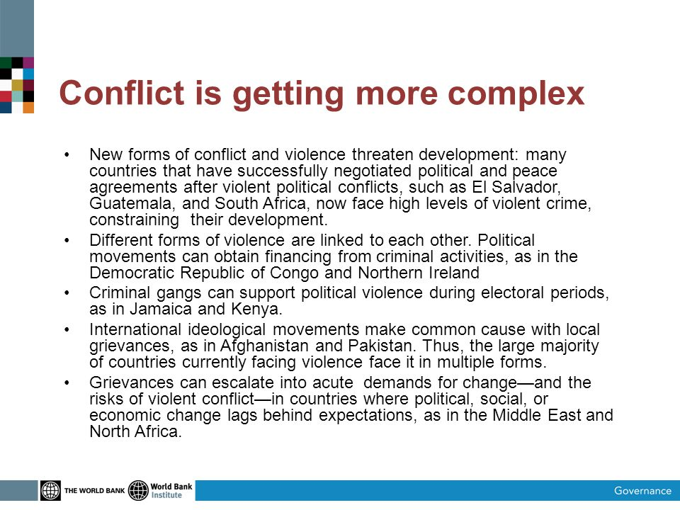 Conflict is getting more complex New forms of conflict and violence threaten development: many countries that have successfully negotiated political and peace agreements after violent political conflicts, such as El Salvador, Guatemala, and South Africa, now face high levels of violent crime, constraining their development.
