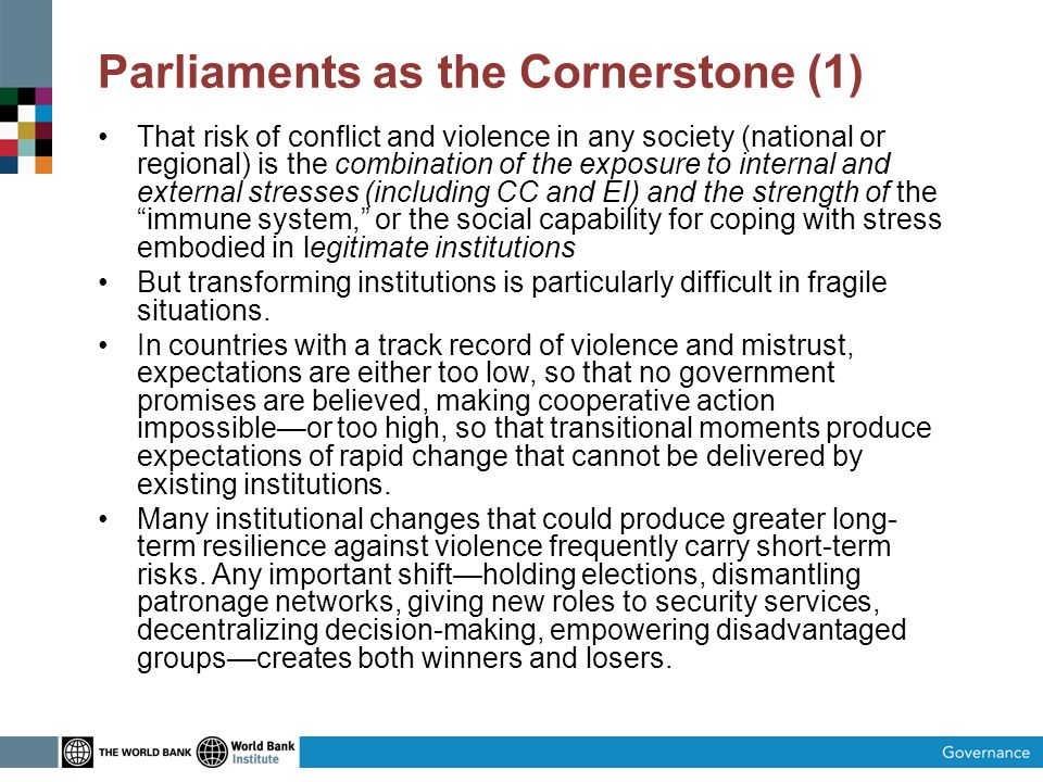 Parliaments as the Cornerstone (1) That risk of conflict and violence in any society (national or regional) is the combination of the exposure to internal and external stresses (including CC and EI) and the strength of the immune system, or the social capability for coping with stress embodied in legitimate institutions But transforming institutions is particularly difficult in fragile situations.