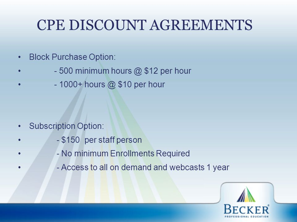 CPE DISCOUNT AGREEMENTS Block Purchase Option: - 500 minimum hours @ $12 per hour - 1000+ hours @ $10 per hour Subscription Option: - $150 per staff person - No minimum Enrollments Required - Access to all on demand and webcasts 1 year