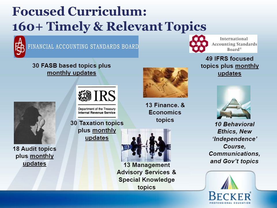 Focused Curriculum: 160+ Timely & Relevant Topics 30 FASB based topics plus monthly updates 49 IFRS focused topics plus monthly updates 30 Taxation topics plus monthly updates 13 Finance.