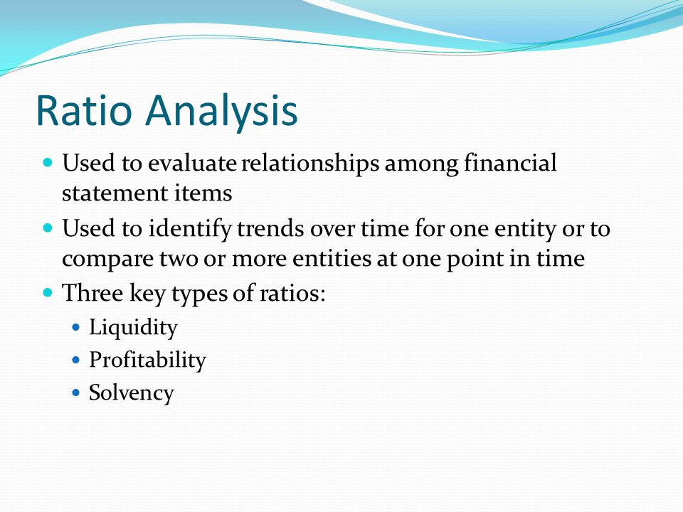Liquidity Ratios Measure the ability of the entity to repay its short-term debts and meet unexpected cash needs Current ratio – Measures the entity's ability to pay its current obligations using current assets.