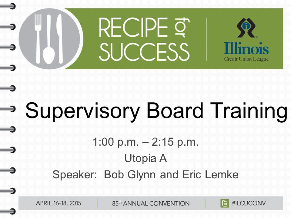 Supervisory Board Training 1:00 p.m. – 2:15 p.m. Utopia A Speaker: Bob Glynn and Eric Lemke