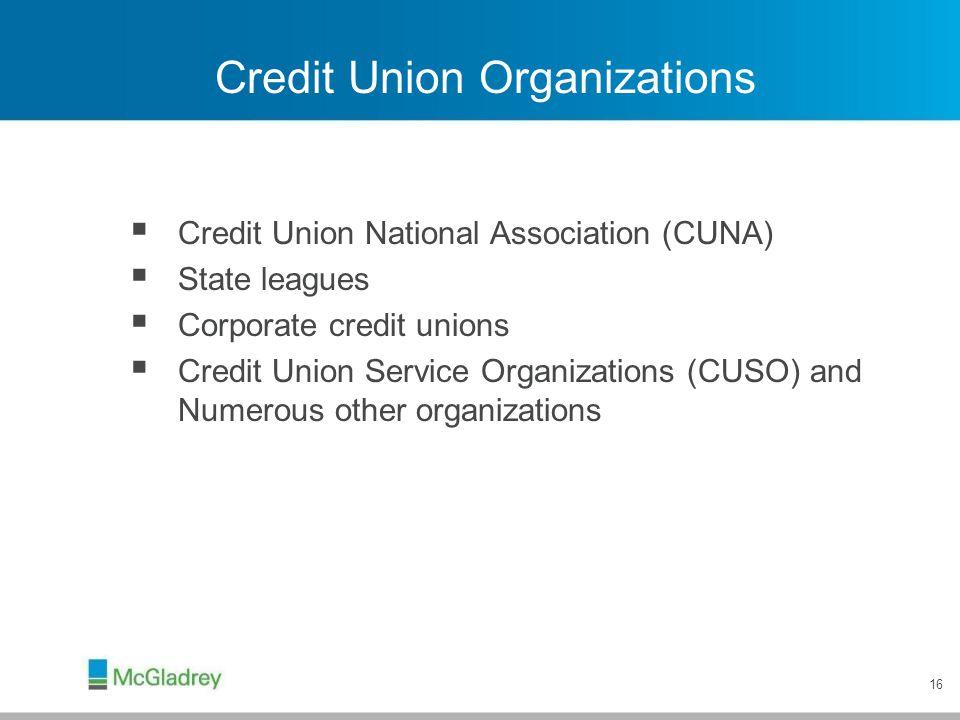 16 Credit Union Organizations  Credit Union National Association (CUNA)  State leagues  Corporate credit unions  Credit Union Service Organization