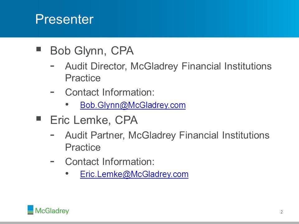 Presenter  Bob Glynn, CPA - Audit Director, McGladrey Financial Institutions Practice - Contact Information: Bob.Glynn@McGladrey.com  Eric Lemke, CP