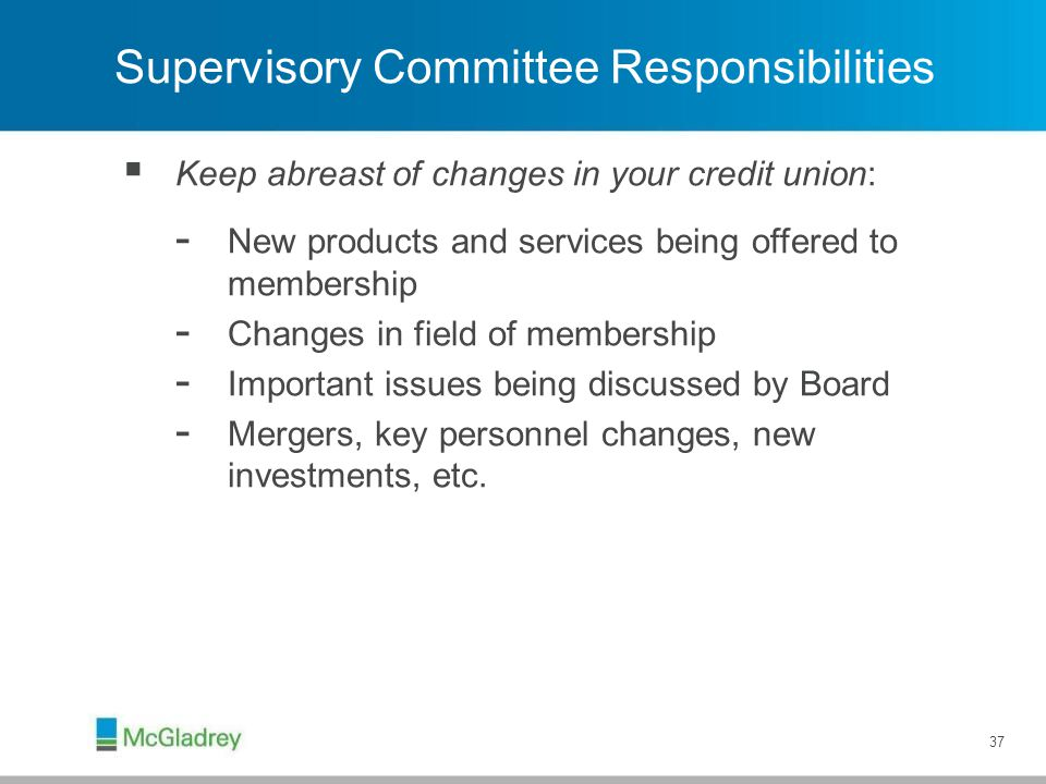  Keep abreast of changes in your credit union: - New products and services being offered to membership - Changes in field of membership - Important i