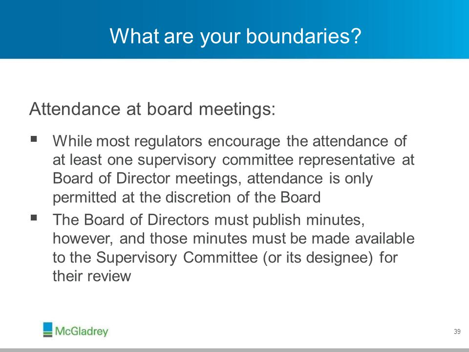 39 What are your boundaries? Attendance at board meetings:  While most regulators encourage the attendance of at least one supervisory committee repr