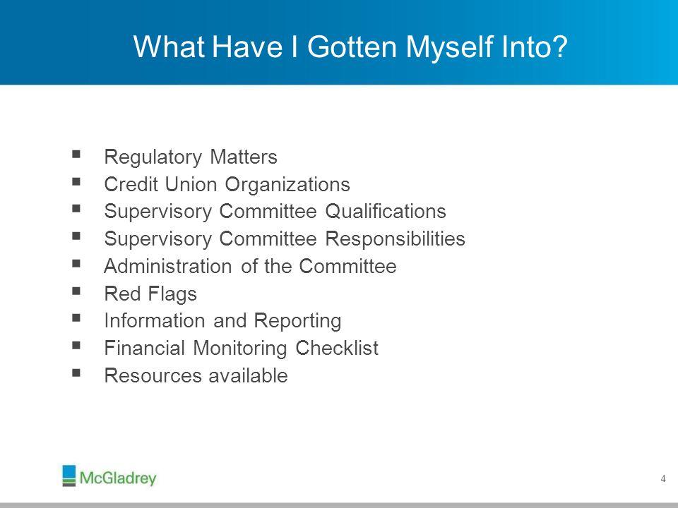 4 What Have I Gotten Myself Into?  Regulatory Matters  Credit Union Organizations  Supervisory Committee Qualifications  Supervisory Committee Res