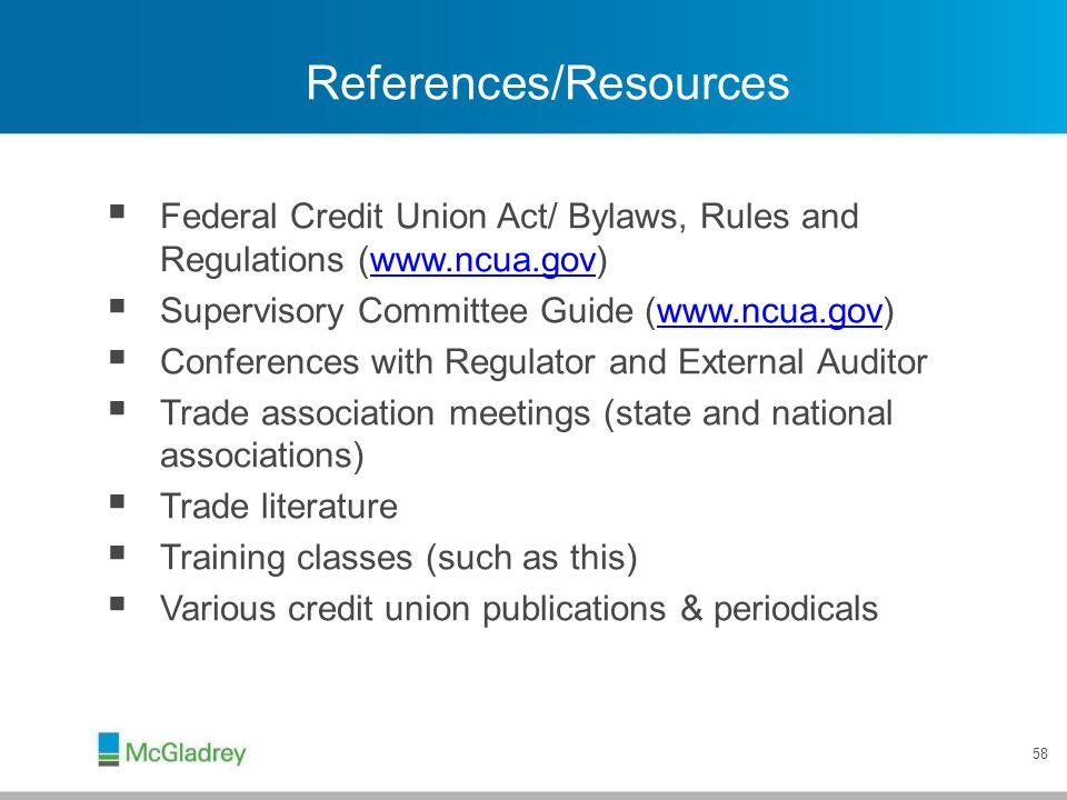 58 References/Resources  Federal Credit Union Act/ Bylaws, Rules and Regulations (www.ncua.gov)www.ncua.gov  Supervisory Committee Guide (www.ncua.g