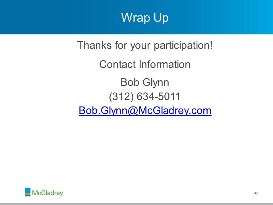 Wrap Up Thanks for your participation! Contact Information Bob Glynn (312) 634-5011 Bob.Glynn@McGladrey.com 59
