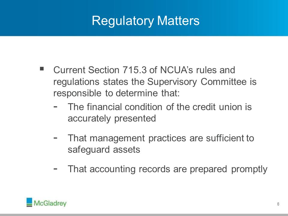 8 Regulatory Matters  Current Section 715.3 of NCUA's rules and regulations states the Supervisory Committee is responsible to determine that: - The