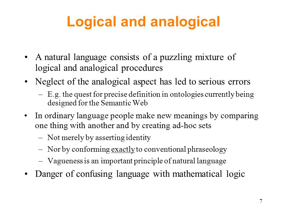 Logical and analogical A natural language consists of a puzzling mixture of logical and analogical procedures Neglect of the analogical aspect has led to serious errors –E.g.