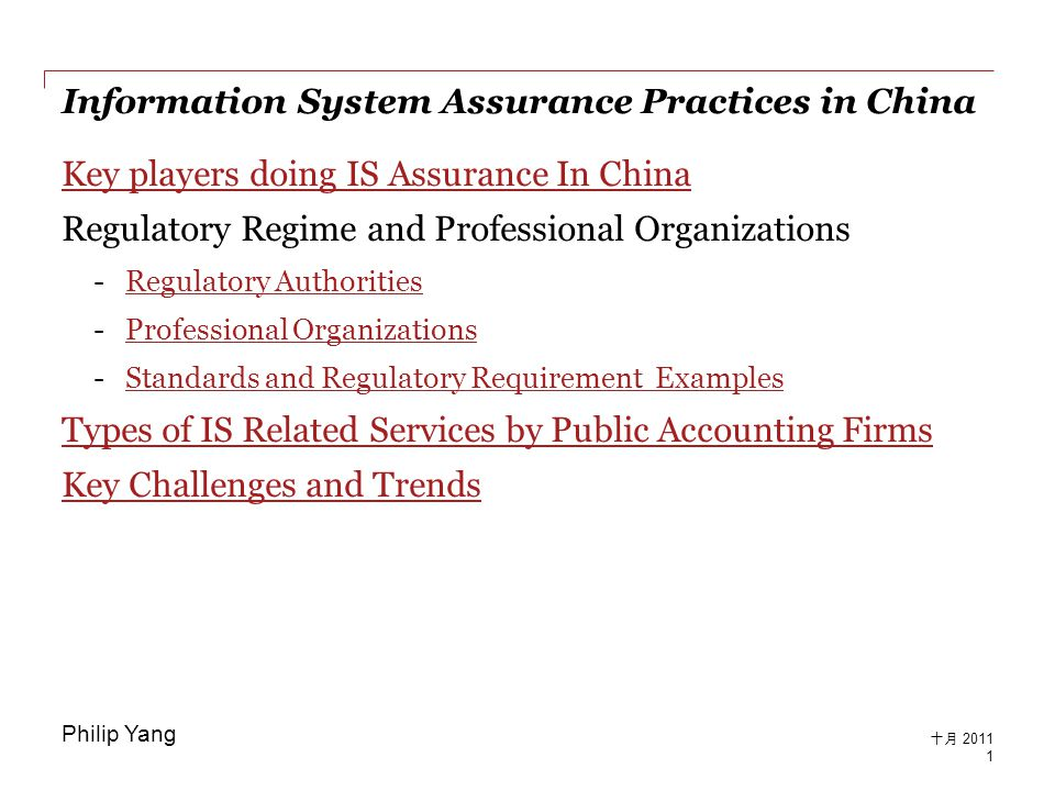 Information System Assurance Practices in China Key players doing IS Assurance In China Regulatory Regime and Professional Organizations -Regulatory AuthoritiesRegulatory Authorities -Professional OrganizationsProfessional Organizations -Standards and Regulatory Requirement ExamplesStandards and Regulatory Requirement Examples Types of IS Related Services by Public Accounting Firms Key Challenges and Trends 1 十月 2011 Philip Yang