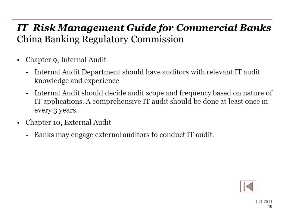 IT Risk Management Guide for Commercial Banks China Banking Regulatory Commission Chapter 9, Internal Audit -Internal Audit Department should have auditors with relevant IT audit knowledge and experience -Internal Audit should decide audit scope and frequency based on nature of IT applications.