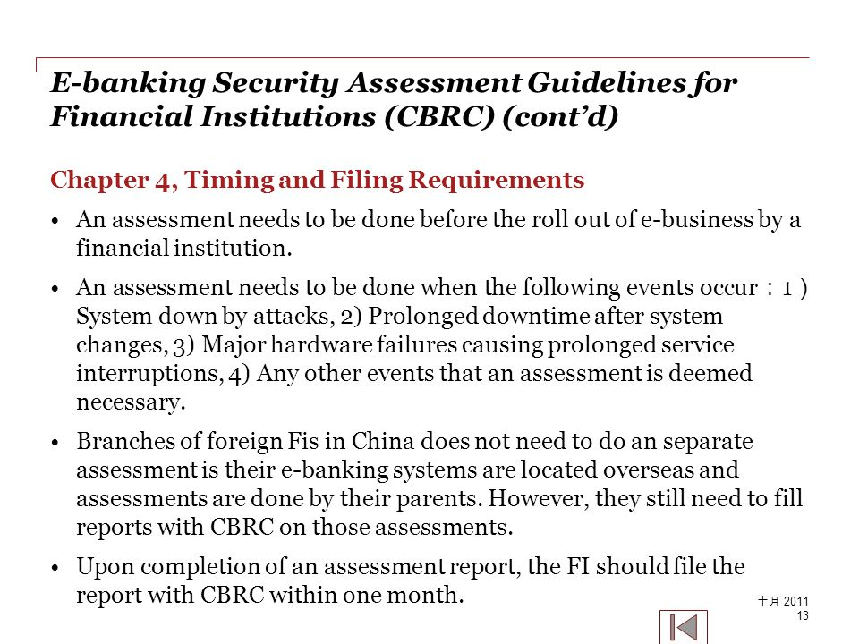 E-banking Security Assessment Guidelines for Financial Institutions (CBRC) (cont'd) Chapter 4, Timing and Filing Requirements An assessment needs to be done before the roll out of e-business by a financial institution.