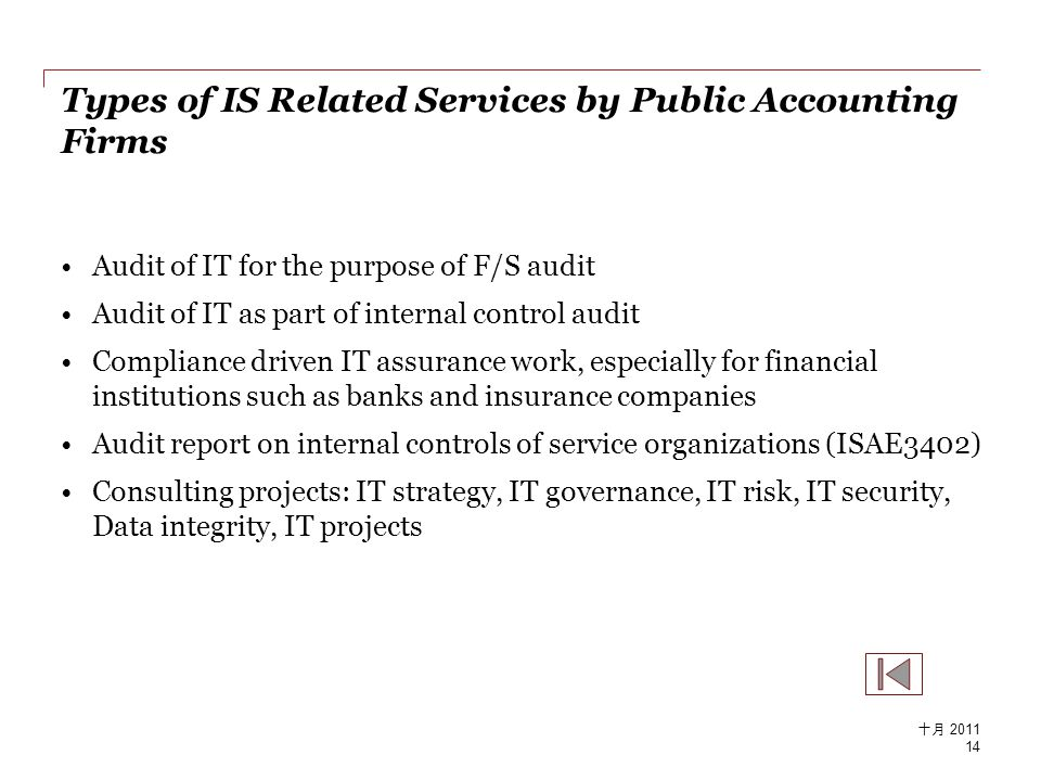 Types of IS Related Services by Public Accounting Firms Audit of IT for the purpose of F/S audit Audit of IT as part of internal control audit Compliance driven IT assurance work, especially for financial institutions such as banks and insurance companies Audit report on internal controls of service organizations (ISAE3402) Consulting projects: IT strategy, IT governance, IT risk, IT security, Data integrity, IT projects 14 十月 2011
