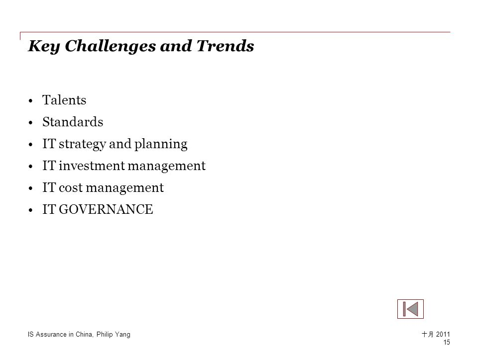 Key Challenges and Trends Talents Standards IT strategy and planning IT investment management IT cost management IT GOVERNANCE 15 十月 2011 IS Assurance in China, Philip Yang