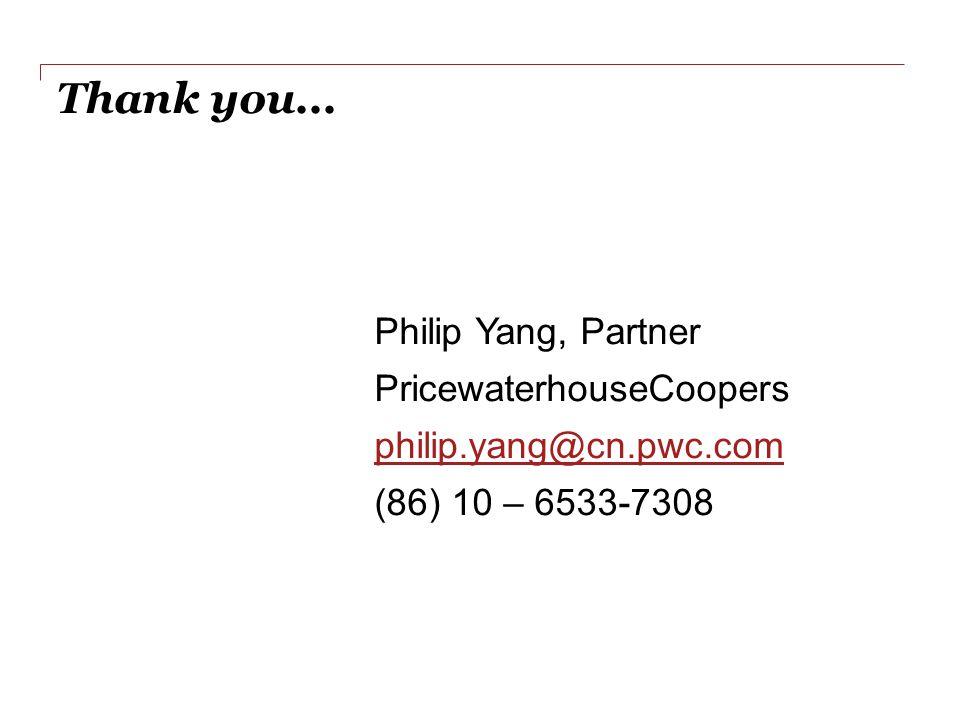 Thank you... Philip Yang, Partner PricewaterhouseCoopers philip.yang@cn.pwc.com (86) 10 – 6533-7308