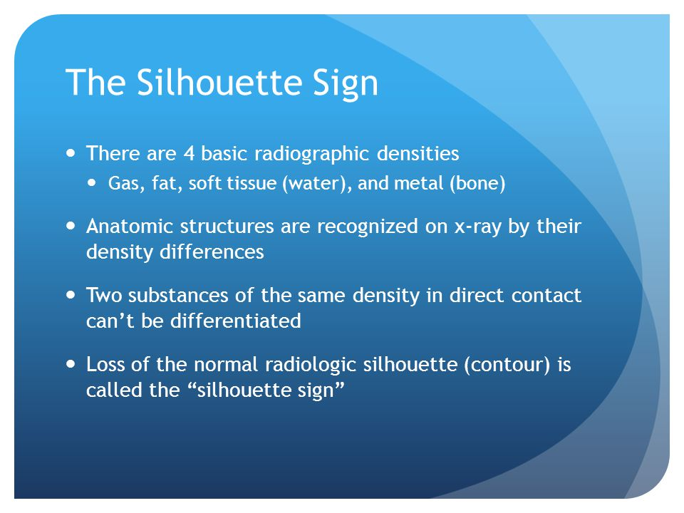 The Silhouette Sign There are 4 basic radiographic densities Gas, fat, soft tissue (water), and metal (bone) Anatomic structures are recognized on x-ray by their density differences Two substances of the same density in direct contact can't be differentiated Loss of the normal radiologic silhouette (contour) is called the silhouette sign