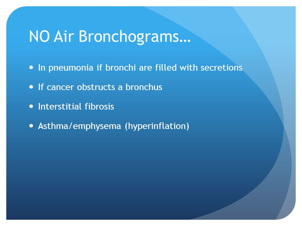 NO Air Bronchograms… In pneumonia if bronchi are filled with secretions If cancer obstructs a bronchus Interstitial fibrosis Asthma/emphysema (hyperinflation)