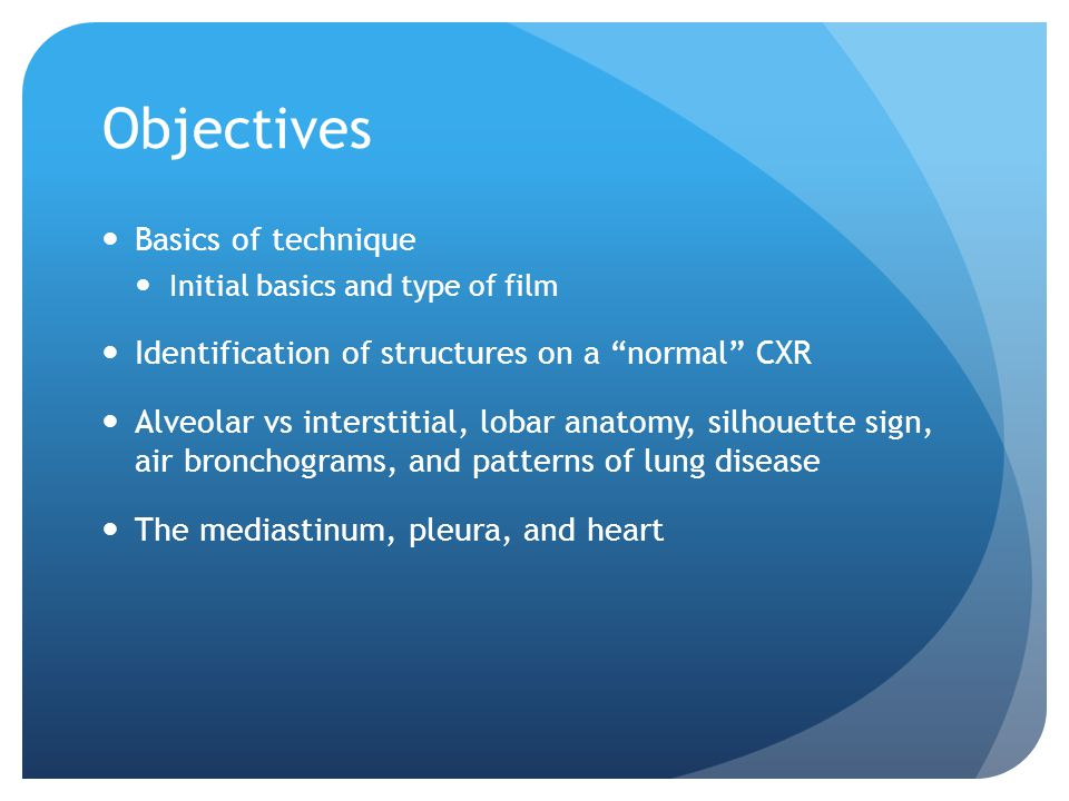 Objectives Basics of technique Initial basics and type of film Identification of structures on a normal CXR Alveolar vs interstitial, lobar anatomy, silhouette sign, air bronchograms, and patterns of lung disease The mediastinum, pleura, and heart