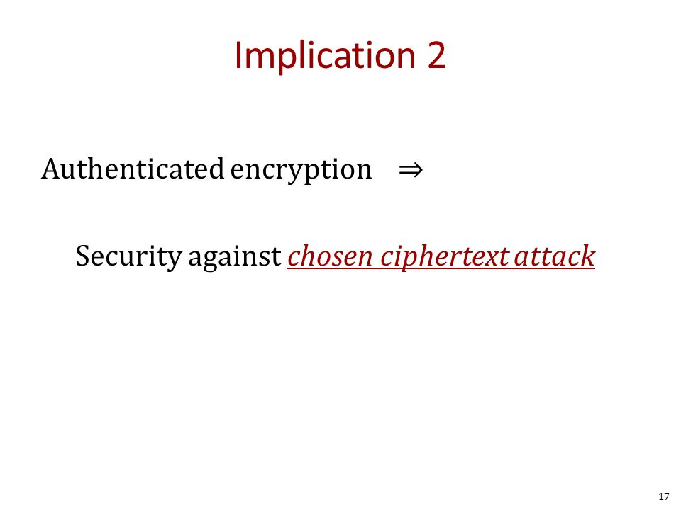 Implication 2 Authenticated encryption ⇒ Security against chosen ciphertext attack 17