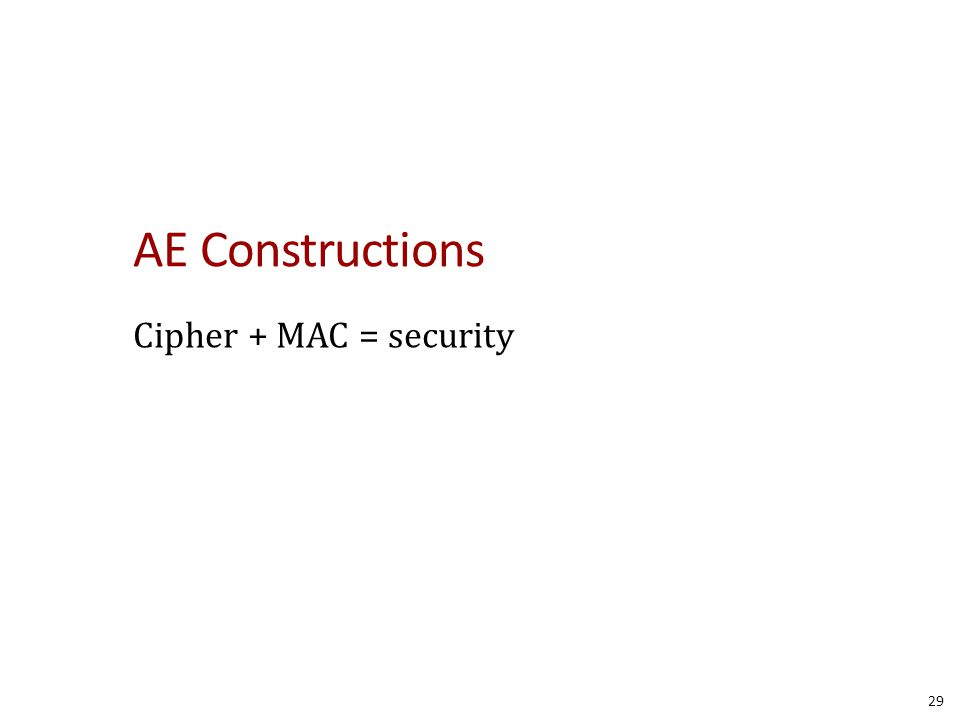 AE Constructions Cipher + MAC = security 29