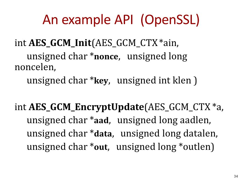 An example API (OpenSSL) int AES_GCM_Init(AES_GCM_CTX *ain, unsigned char * nonce, unsigned long noncelen, unsigned char * key, unsigned int klen ) in