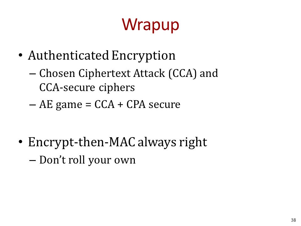 Wrapup Authenticated Encryption – Chosen Ciphertext Attack (CCA) and CCA-secure ciphers – AE game = CCA + CPA secure Encrypt-then-MAC always right – Don't roll your own 38