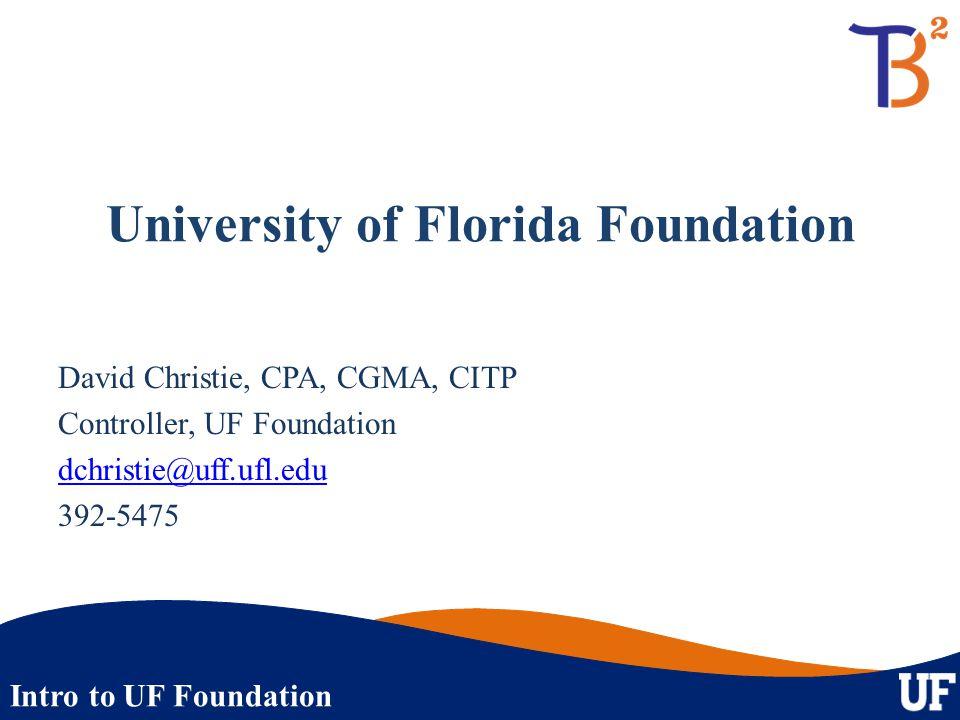 Intro to UF Foundation University of Florida Foundation David Christie, CPA, CGMA, CITP Controller, UF Foundation dchristie@uff.ufl.edu 392-5475