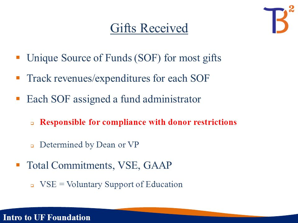 Intro to UF Foundation Gifts Received  Unique Source of Funds (SOF) for most gifts  Track revenues/expenditures for each SOF  Each SOF assigned a f