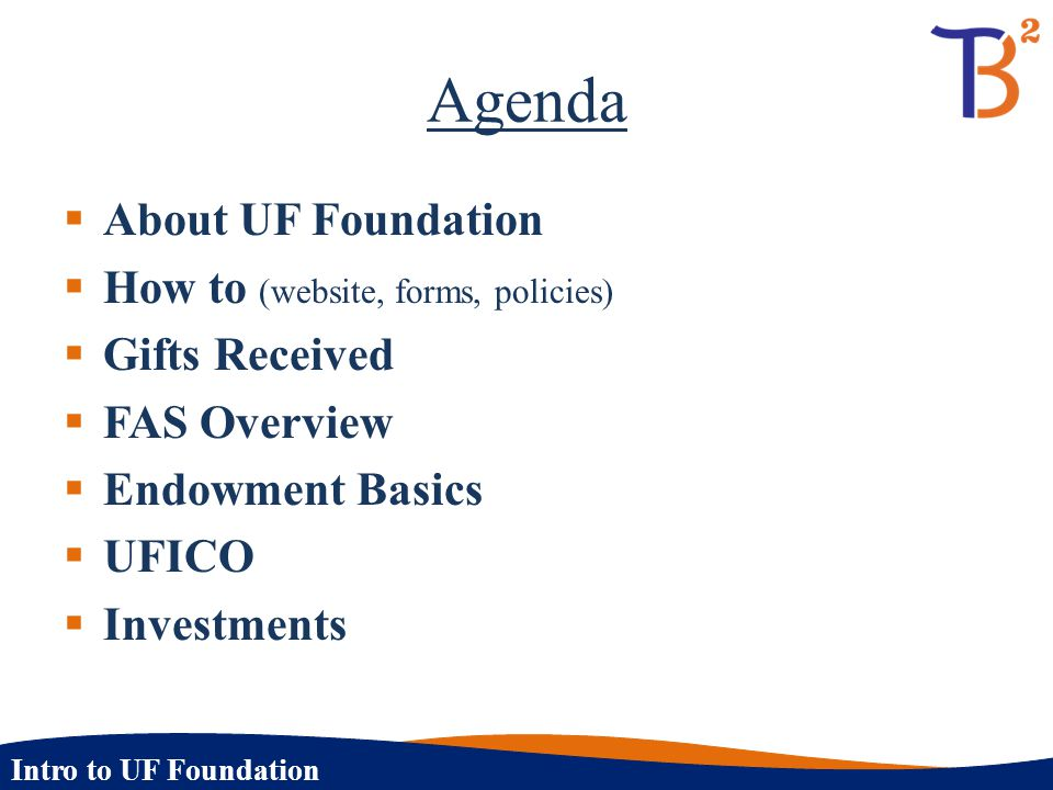Intro to UF Foundation Agenda  About UF Foundation  How to (website, forms, policies)  Gifts Received  FAS Overview  Endowment Basics  UFICO  I