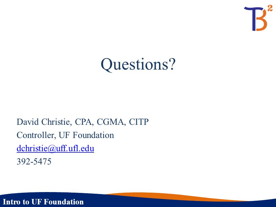 Intro to UF Foundation Questions? David Christie, CPA, CGMA, CITP Controller, UF Foundation dchristie@uff.ufl.edu 392-5475
