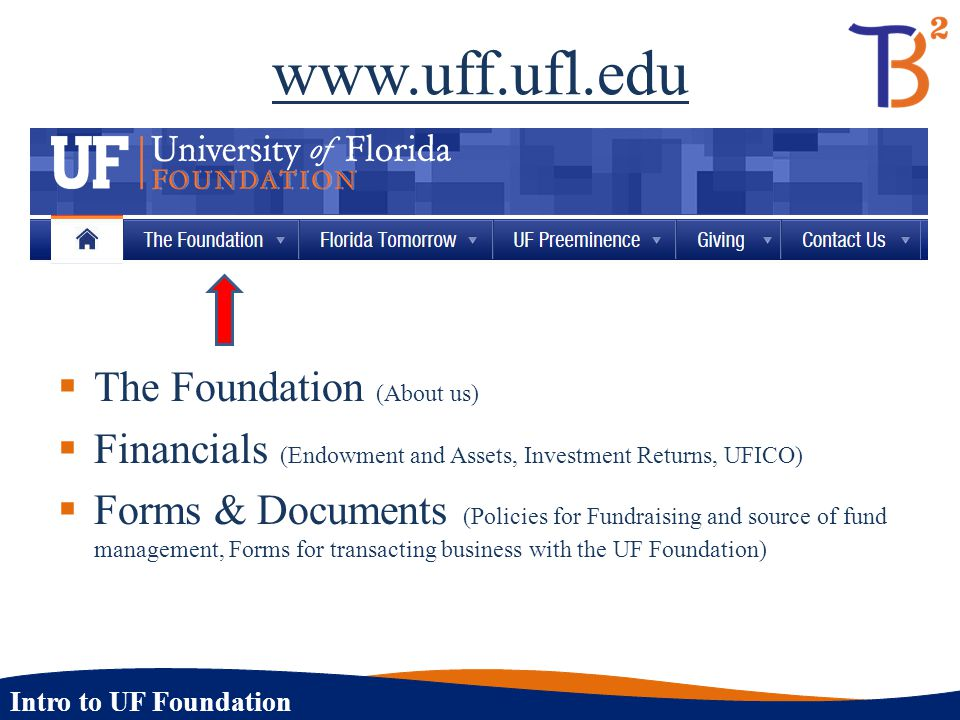 Intro to UF Foundation Endowment Spending Policy (cont.)  Spending Rate  4% annually of Spending Base: Endowment Purpose  1.2% annually of Spending Base: UFF Overhead Fee  Spending base is maintained at a ratio of between 85% and 95% of market value  Goal is to provide stable income stream  Spending base is adjusted if the ratio falls outside the 85 – 95% range  Evaluated quarterly