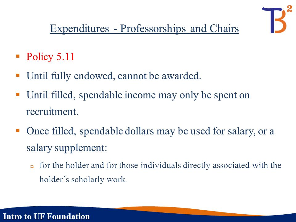 Intro to UF Foundation Expenditures - Professorships and Chairs  Policy 5.11  Until fully endowed, cannot be awarded.  Until filled, spendable inco