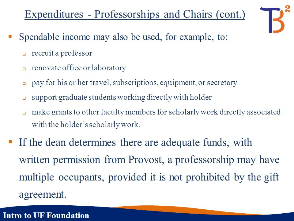 Intro to UF Foundation Expenditures - Professorships and Chairs (cont.)  Spendable income may also be used, for example, to:  recruit a professor 