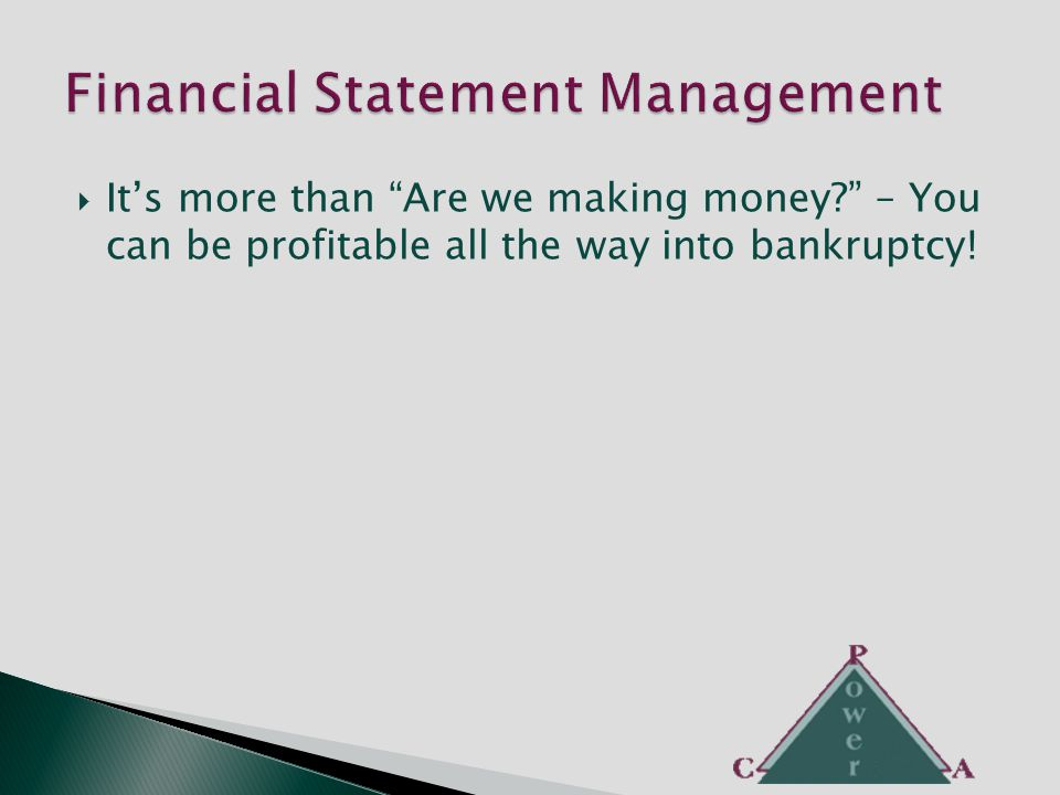  It's more than Are we making money – You can be profitable all the way into bankruptcy!