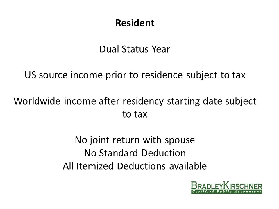 Resident Dual Status Year US source income prior to residence subject to tax Worldwide income after residency starting date subject to tax No joint return with spouse No Standard Deduction All Itemized Deductions available